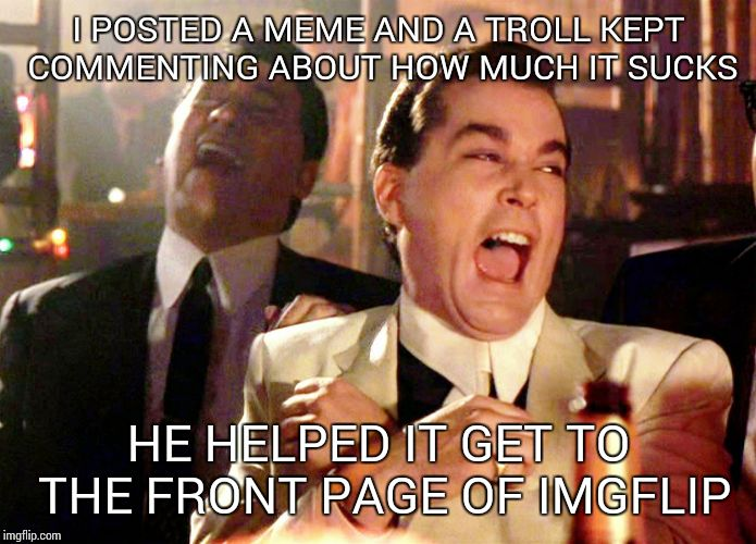 Good Fellas Hilarious Meme | I POSTED A MEME AND A TROLL KEPT COMMENTING ABOUT HOW MUCH IT SUCKS HE HELPED IT GET TO THE FRONT PAGE OF IMGFLIP | image tagged in memes,good fellas hilarious | made w/ Imgflip meme maker