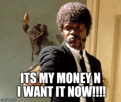 ITS MY MONEY N I WANT IT NOW!!!! | image tagged in memes,say that again i dare you | made w/ Imgflip meme maker