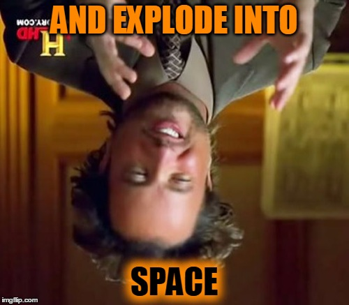 Ancient Aliens Meme | AND EXPLODE INTO SPACE | image tagged in memes,ancient aliens | made w/ Imgflip meme maker