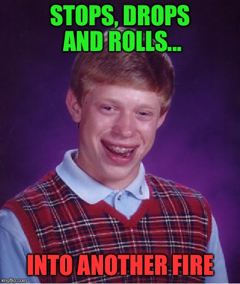 Bad Luck Brian Meme | STOPS, DROPS AND ROLLS... INTO ANOTHER FIRE | image tagged in memes,bad luck brian | made w/ Imgflip meme maker