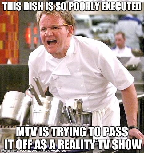 THIS DISH IS SO POORLY EXECUTED MTV IS TRYING TO PASS IT OFF AS A REALITY TV SHOW | made w/ Imgflip meme maker