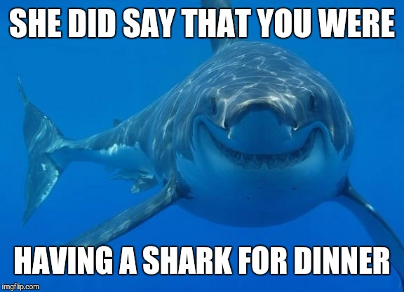 Smiling Shark | SHE DID SAY THAT YOU WERE HAVING A SHARK FOR DINNER | image tagged in smiling shark | made w/ Imgflip meme maker