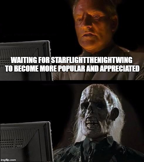 Ill Just Wait Here Meme | WAITING FOR STARFLIGHTTHENIGHTWING TO BECOME MORE POPULAR AND APPRECIATED | image tagged in memes,ill just wait here | made w/ Imgflip meme maker