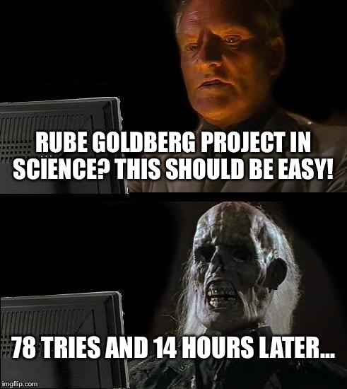 Ill Just Wait Here Meme | RUBE GOLDBERG PROJECT IN SCIENCE? THIS SHOULD BE EASY! 78 TRIES AND 14 HOURS LATER... | image tagged in memes,ill just wait here | made w/ Imgflip meme maker