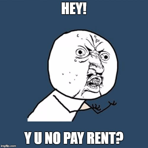 Y U No Meme | HEY! Y U NO PAY RENT? | image tagged in memes,y u no | made w/ Imgflip meme maker
