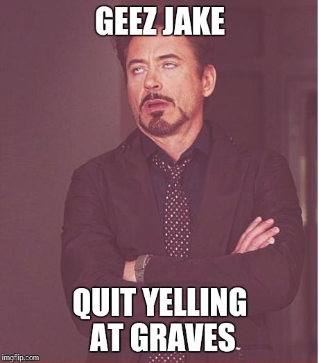 Face You Make Robert Downey Jr Meme | GEEZ JAKE QUIT YELLING AT GRAVES | image tagged in memes,face you make robert downey jr | made w/ Imgflip meme maker