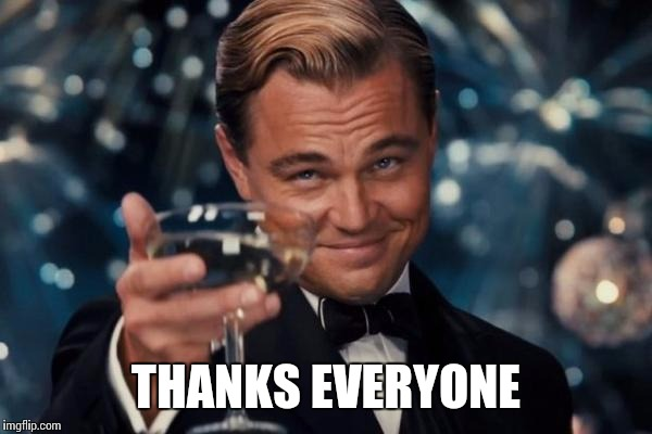 Leonardo Dicaprio Cheers Meme | THANKS EVERYONE | image tagged in memes,leonardo dicaprio cheers | made w/ Imgflip meme maker