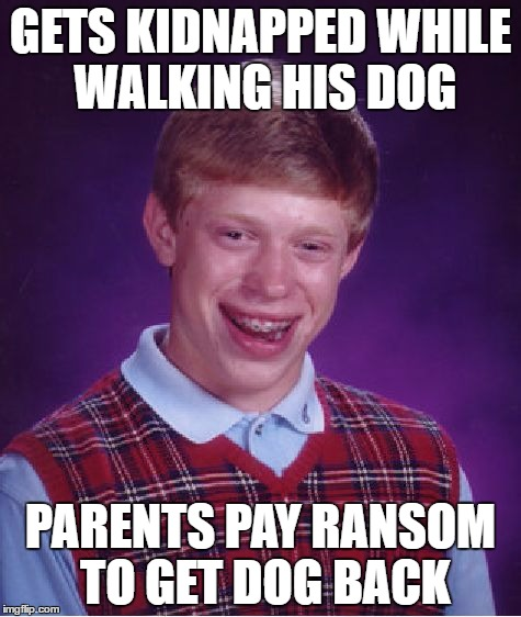 Bad Luck Brian Meme | GETS KIDNAPPED WHILE WALKING HIS DOG PARENTS PAY RANSOM TO GET DOG BACK | image tagged in memes,bad luck brian | made w/ Imgflip meme maker