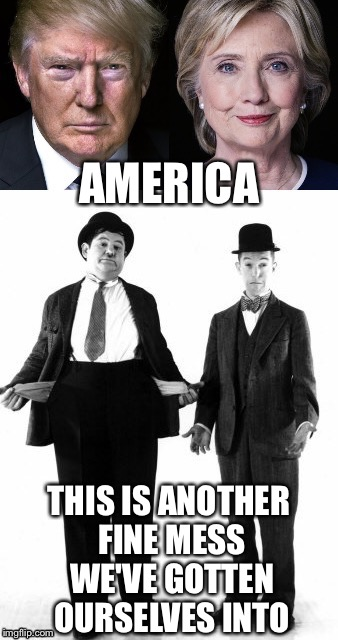 Who Else Can We Blame? |  AMERICA; THIS IS ANOTHER FINE MESS WE'VE GOTTEN OURSELVES INTO | image tagged in election 2016,trump,hillary,laurel and hardy | made w/ Imgflip meme maker