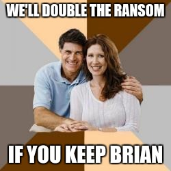 WE'LL DOUBLE THE RANSOM IF YOU KEEP BRIAN | made w/ Imgflip meme maker