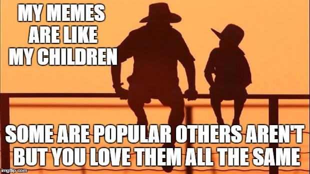 Cowboy father and son | MY MEMES ARE LIKE MY CHILDREN SOME ARE POPULAR OTHERS AREN'T BUT YOU LOVE THEM ALL THE SAME | image tagged in cowboy father and son | made w/ Imgflip meme maker