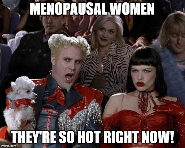 Hot and Flashy! | MENOPAUSAL WOMEN THEY'RE SO HOT RIGHT NOW! | image tagged in memes,mugatu so hot right now,women,female,funny,funny memes | made w/ Imgflip meme maker