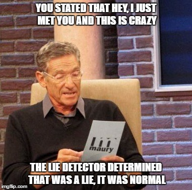 Maury Lie Detector |  YOU STATED THAT HEY, I JUST MET YOU AND THIS IS CRAZY; THE LIE DETECTOR DETERMINED THAT WAS A LIE, IT WAS NORMAL | image tagged in memes,maury lie detector | made w/ Imgflip meme maker