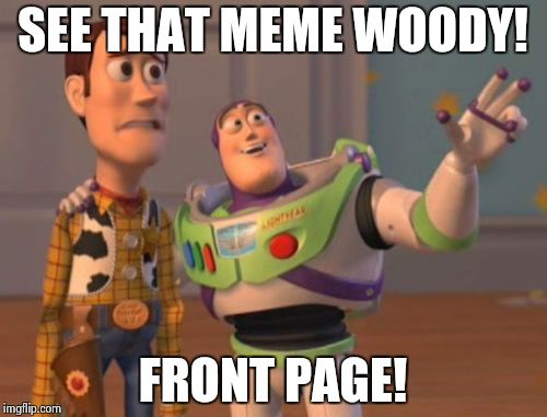 X, X Everywhere Meme | SEE THAT MEME WOODY! FRONT PAGE! | image tagged in memes,x x everywhere | made w/ Imgflip meme maker