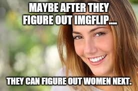 MAYBE AFTER THEY FIGURE OUT IMGFLIP.... THEY CAN FIGURE OUT WOMEN NEXT. | made w/ Imgflip meme maker