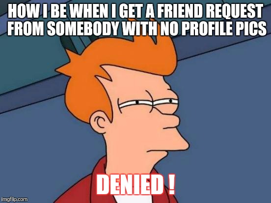 Futurama Fry Meme |  HOW I BE WHEN I GET A FRIEND REQUEST FROM SOMEBODY WITH NO PROFILE PICS; DENIED ! | image tagged in memes,futurama fry | made w/ Imgflip meme maker