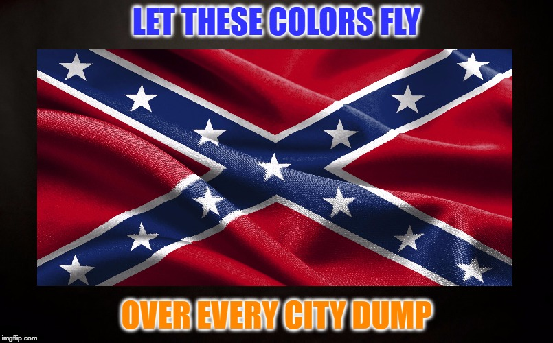 True Heritage & Pride | LET THESE COLORS FLY OVER EVERY CITY DUMP | image tagged in confederate flag,southern flag,southern pride,racism,racist,black and white | made w/ Imgflip meme maker