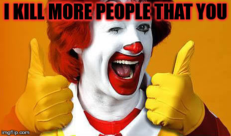 Ronald McDonald | I KILL MORE PEOPLE THAT YOU | image tagged in funny,ronald mcdonald,lol | made w/ Imgflip meme maker
