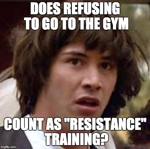 "Conspiracy Keanu Meme | DOES REFUSING TO GO TO THE GYM COUNT AS ""RESISTANCE"" TRAINING? 