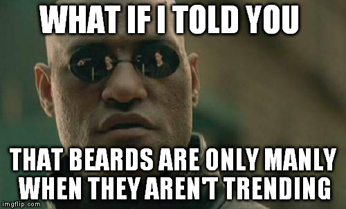 Matrix Morpheus Meme | WHAT IF I TOLD YOU THAT BEARDS ARE ONLY MANLY WHEN THEY AREN'T TRENDING | image tagged in memes,matrix morpheus | made w/ Imgflip meme maker