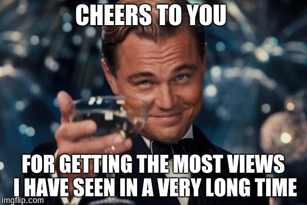 Leonardo Dicaprio Cheers Meme | CHEERS TO YOU FOR GETTING THE MOST VIEWS I HAVE SEEN IN A VERY LONG TIME | image tagged in memes,leonardo dicaprio cheers | made w/ Imgflip meme maker
