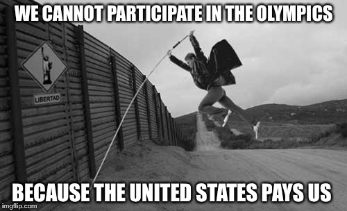 WE CANNOT PARTICIPATE IN THE OLYMPICS BECAUSE THE UNITED STATES PAYS US | image tagged in mexican wall | made w/ Imgflip meme maker