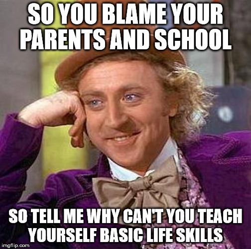 Creepy Condescending Wonka Meme | SO YOU BLAME YOUR PARENTS AND SCHOOL SO TELL ME WHY CAN'T YOU TEACH YOURSELF BASIC LIFE SKILLS | image tagged in memes,creepy condescending wonka | made w/ Imgflip meme maker
