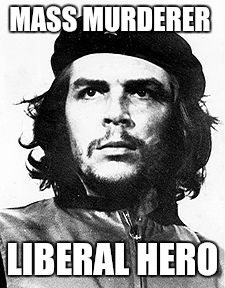 MASS MURDERER LIBERAL HERO | image tagged in che guevara | made w/ Imgflip meme maker