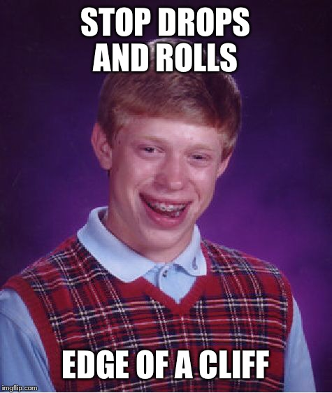 Bad Luck Brian Meme | STOP DROPS AND ROLLS EDGE OF A CLIFF | image tagged in memes,bad luck brian | made w/ Imgflip meme maker