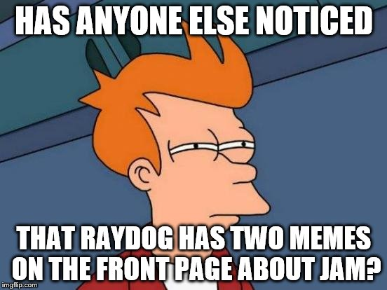 Raydog and jam. Who knew? | HAS ANYONE ELSE NOTICED THAT RAYDOG HAS TWO MEMES ON THE FRONT PAGE ABOUT JAM? | image tagged in memes,futurama fry,raydog,inferno390,jam | made w/ Imgflip meme maker