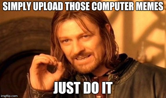 One Does Not Simply |  SIMPLY UPLOAD THOSE COMPUTER MEMES; JUST DO IT | image tagged in memes,one does not simply | made w/ Imgflip meme maker