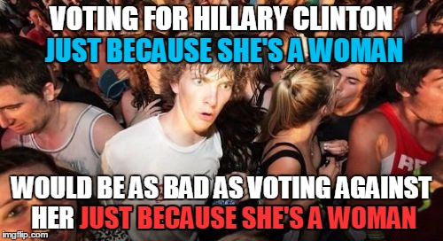 Qualifications are more important than gender |  VOTING FOR HILLARY CLINTON JUST BECAUSE SHE'S A WOMAN; JUST BECAUSE SHE'S A WOMAN; WOULD BE AS BAD AS VOTING AGAINST HER JUST BECAUSE SHE'S A WOMAN; JUST BECAUSE SHE'S A WOMAN | image tagged in memes,sudden clarity clarence,election 2016,hillary,hillary clinton,hilldebeest | made w/ Imgflip meme maker