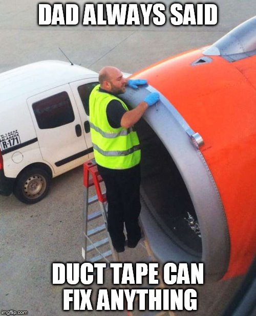 Grew up watching The Red Green show |  DAD ALWAYS SAID; DUCT TAPE CAN FIX ANYTHING | image tagged in duct tape plane,plane,duct tape | made w/ Imgflip meme maker