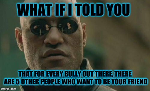 Matrix Morpheus Meme | WHAT IF I TOLD YOU THAT FOR EVERY BULLY OUT THERE, THERE ARE 5 OTHER PEOPLE WHO WANT TO BE YOUR FRIEND | image tagged in memes,matrix morpheus | made w/ Imgflip meme maker