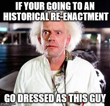 Remember to wander out and pretend you're from the future... (Inspired by Octavia_Melody) | IF YOUR GOING TO AN HISTORICAL RE-ENACTMENT GO DRESSED AS THIS GUY | image tagged in doc brown,memes,history,back to the future,films,movies | made w/ Imgflip meme maker