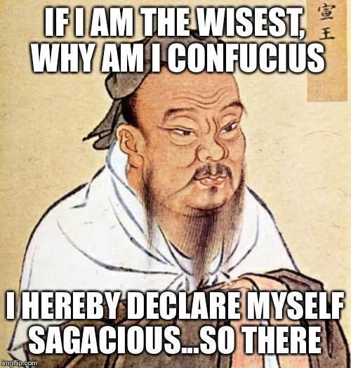 Confucius plays the name game | IF I AM THE WISEST, WHY AM I CONFUCIUS I HEREBY DECLARE MYSELF SAGACIOUS...SO THERE | image tagged in confucius,what's going on,i have no idea what i am doing,memes | made w/ Imgflip meme maker