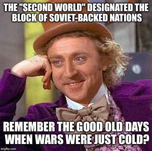 "Creepy Condescending Wonka Meme | THE ""SECOND WORLD"" DESIGNATED THE BLOCK OF SOVIET-BACKED NATIONS REMEMBER THE GOOD OLD DAYS WHEN WARS WERE JUST COLD? 