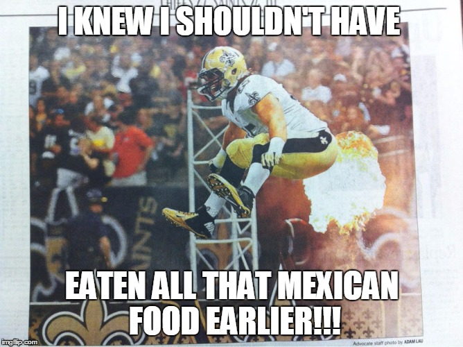 I KNEW I SHOULDN'T HAVE EATEN ALL THAT MEXICAN FOOD EARLIER!!! | image tagged in mexican food,football player | made w/ Imgflip meme maker