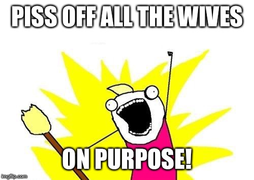 X All The Y Meme | PISS OFF ALL THE WIVES ON PURPOSE! | image tagged in memes,x all the y | made w/ Imgflip meme maker