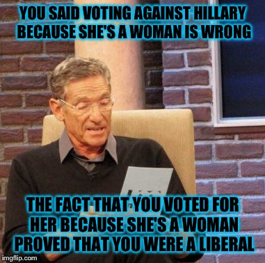 Maury Lie Detector Meme | YOU SAID VOTING AGAINST HILLARY BECAUSE SHE'S A WOMAN IS WRONG THE FACT THAT YOU VOTED FOR HER BECAUSE SHE'S A WOMAN PROVED THAT YOU WERE A  | image tagged in memes,maury lie detector | made w/ Imgflip meme maker
