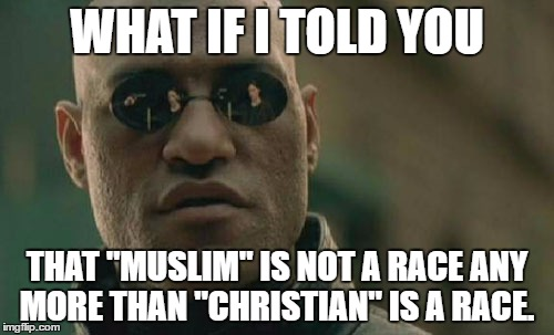 "Matrix Morpheus Meme | WHAT IF I TOLD YOU THAT ""MUSLIM"" IS NOT A RACE ANY MORE THAN ""CHRISTIAN"" IS A RACE. 