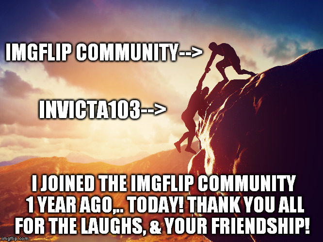1 year anniversary with the IMGflip community!   | IMGFLIP COMMUNITY--> I JOINED THE IMGFLIP COMMUNITY 1 YEAR AGO,.. TODAY! THANK YOU ALL FOR THE LAUGHS, & YOUR FRIENDSHIP! INVICTA103--> | image tagged in anniversary | made w/ Imgflip meme maker