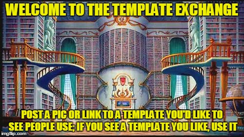 The template exchange. Less pressure than asking a user directly - and I know you guys have some great templates out there :) |  WELCOME TO THE TEMPLATE EXCHANGE; POST A PIC OR LINK TO A TEMPLATE YOU'D LIKE TO SEE PEOPLE USE; IF YOU SEE A TEMPLATE YOU LIKE, USE IT | image tagged in beauty and beast library,memes,custom template,template,imgflip,template exchange | made w/ Imgflip meme maker