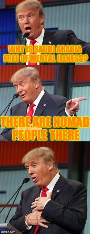 Jokes about German sausage are the wurst | WHY IS SAUDI ARABIA FREE OF MENTAL ILLNESS? THERE ARE NOMAD PEOPLE THERE | image tagged in bad pun trump,meme,funny | made w/ Imgflip meme maker