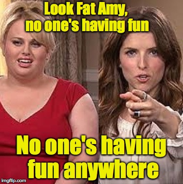 x, x everywhere anna | Look Fat Amy, no one's having fun No one's having fun anywhere | image tagged in x,x everywhere anna | made w/ Imgflip meme maker