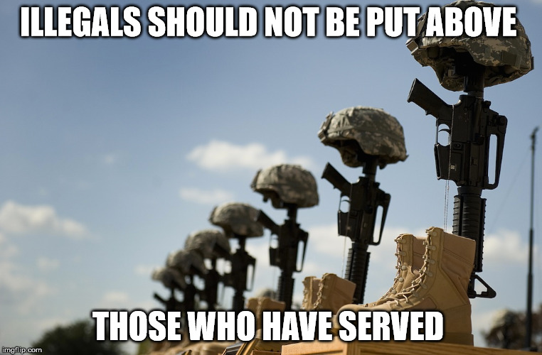 ILLEGALS SHOULD NOT BE PUT ABOVE THOSE WHO HAVE SERVED | made w/ Imgflip meme maker