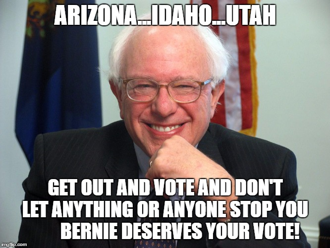 Vote Bernie Sanders | ARIZONA...IDAHO...UTAH GET OUT AND VOTE AND DON'T LET ANYTHING OR ANYONE STOP YOU         BERNIE DESERVES YOUR VOTE! | image tagged in vote bernie sanders | made w/ Imgflip meme maker