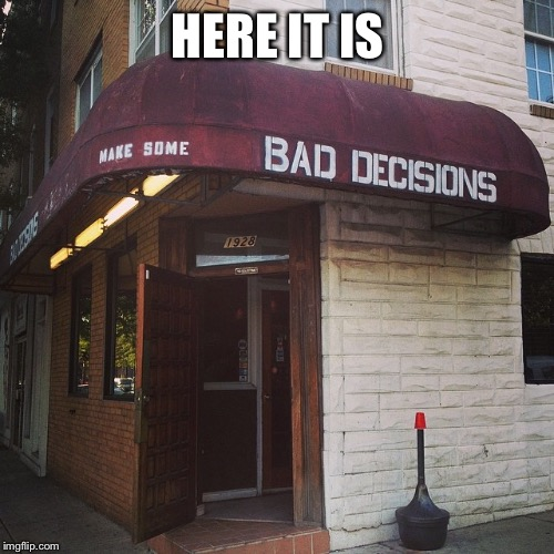 Bad decisions | HERE IT IS | image tagged in bad decisions | made w/ Imgflip meme maker