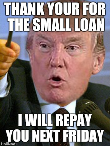 THANK YOUR FOR THE SMALL LOAN I WILL REPAY YOU NEXT FRIDAY | made w/ Imgflip meme maker