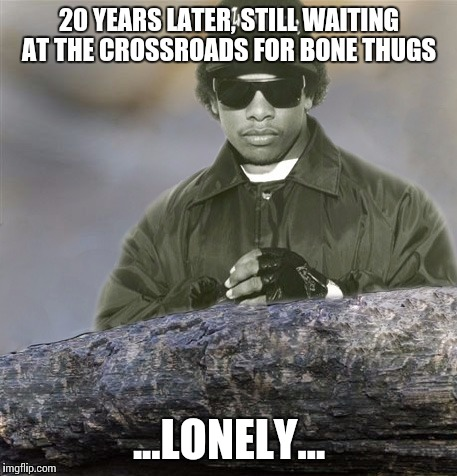 Confession Eazy-E | 20 YEARS LATER, STILL WAITING AT THE CROSSROADS FOR BONE THUGS ...LONELY... | image tagged in confession eazy-e | made w/ Imgflip meme maker
